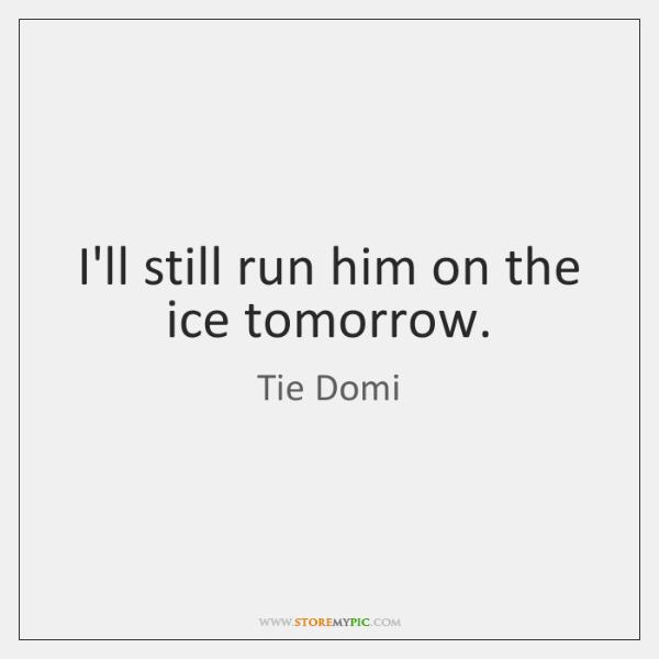 I'll still run him on the ice tomorrow.