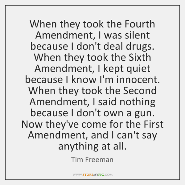 When they took the Fourth Amendment, I was silent because I don't ...