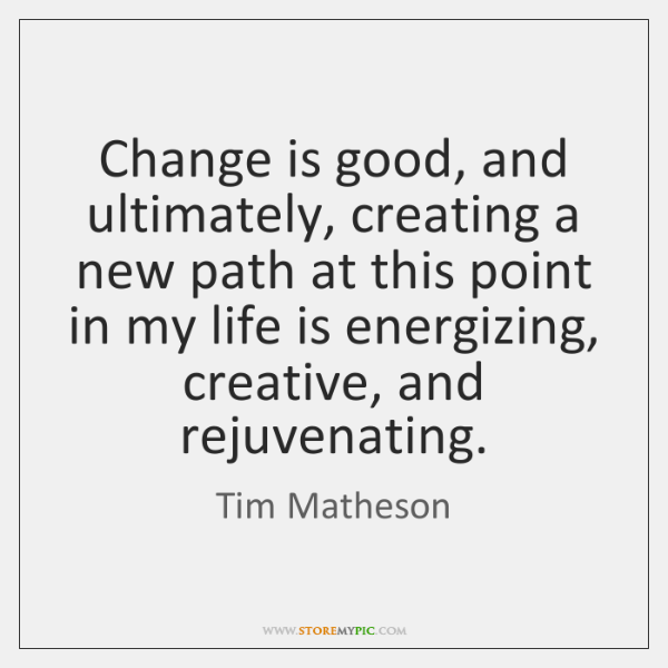 Change is good, and ultimately, creating a new path at this point ...