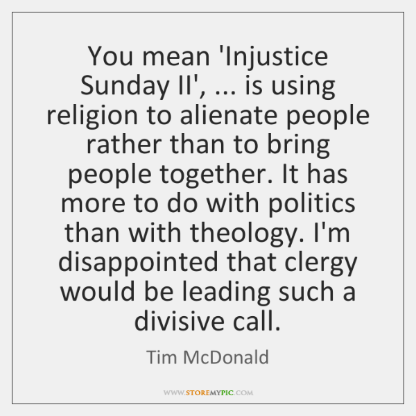You mean 'Injustice Sunday II', ... is using religion to alienate people rather ...