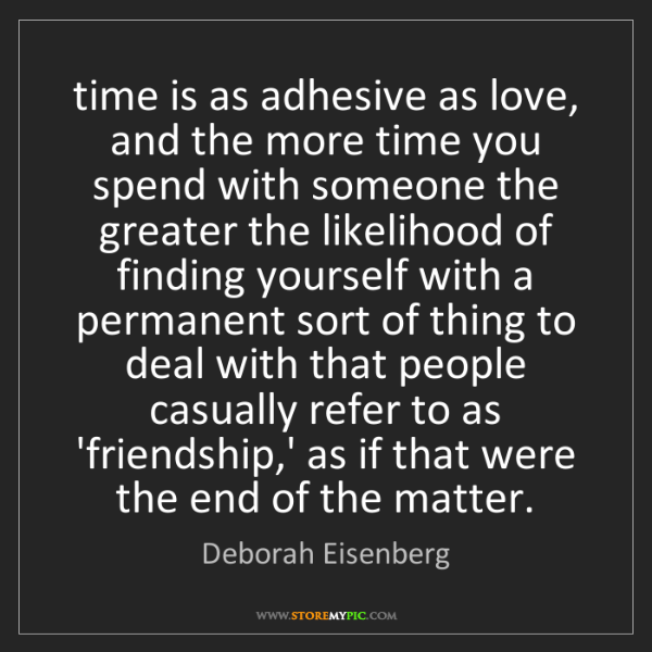 Deborah Eisenberg: time is as adhesive as love, and the more time you spend...