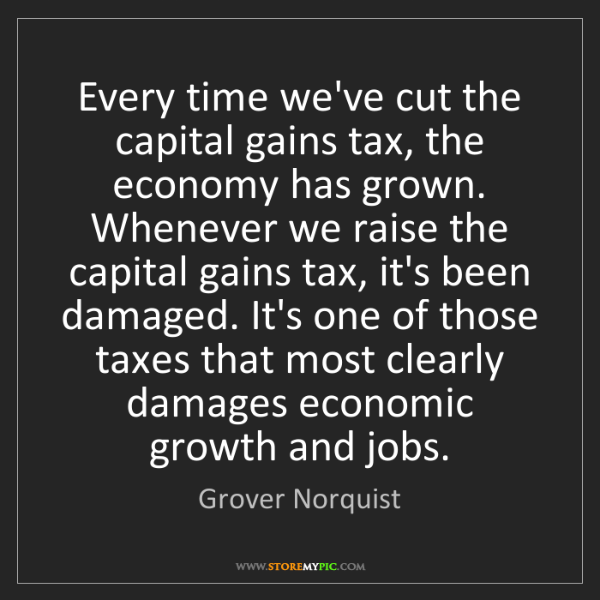 Grover Norquist: Every time we've cut the capital gains tax, the economy...