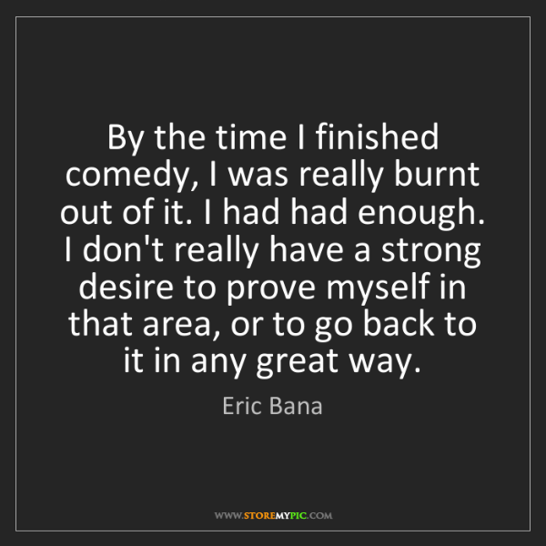 Eric Bana: By the time I finished comedy, I was really burnt out...