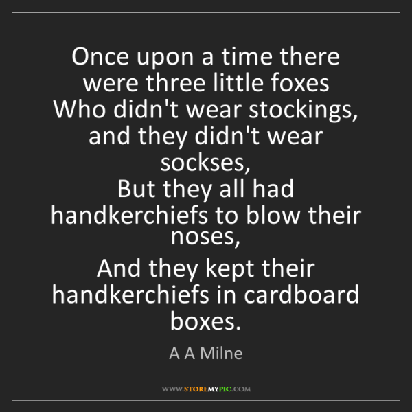 A A Milne: Once upon a time there were three little foxes  Who didn't...