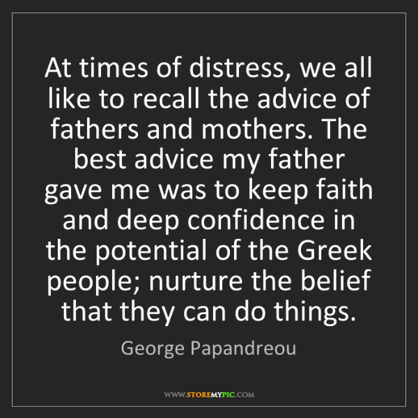George Papandreou: At times of distress, we all like to recall the advice...