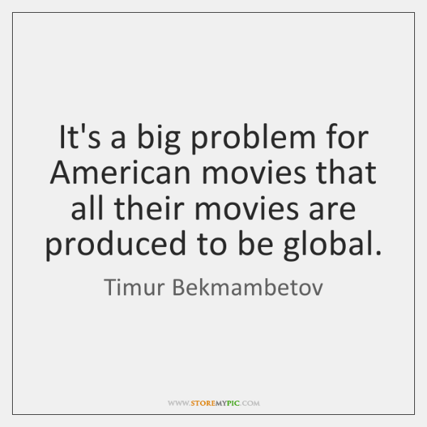 It's a big problem for American movies that all their movies are ...