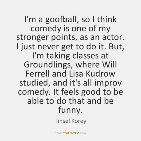I'm a goofball, so I think comedy is one of my stronger ...