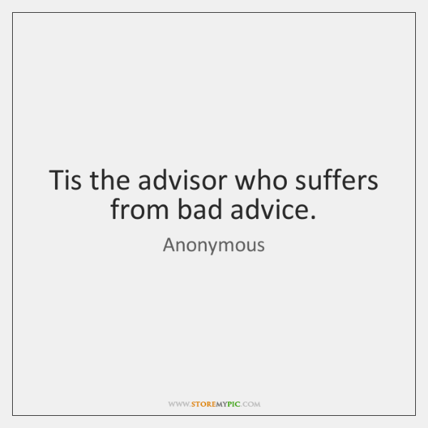 Tis the advisor who suffers from bad advice.