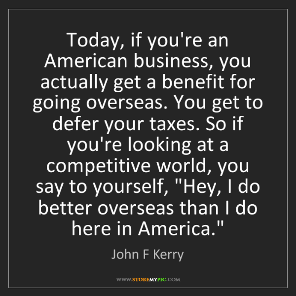 John F Kerry: Today, if you're an American business, you actually get...