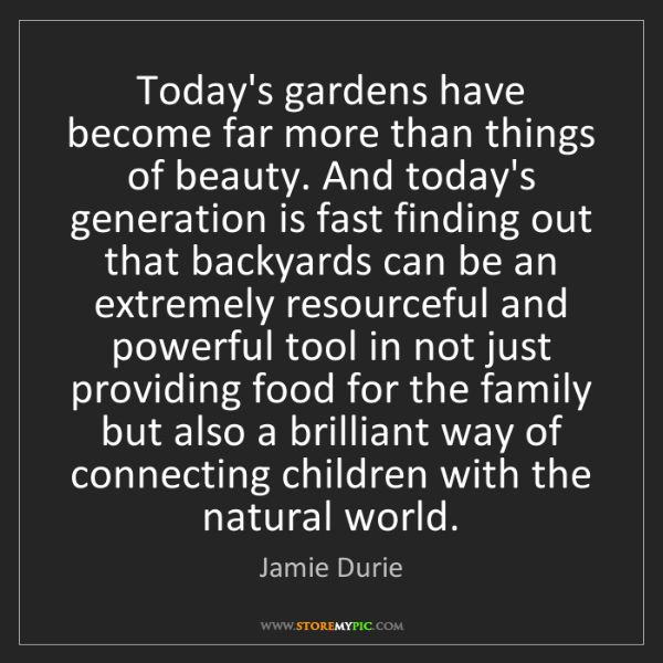 Jamie Durie: Today's gardens have become far more than things of beauty....