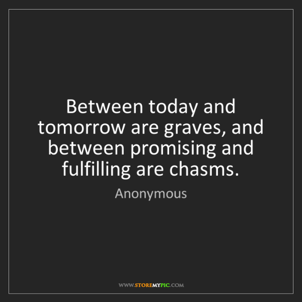 Anonymous: Between today and tomorrow are graves, and between promising...