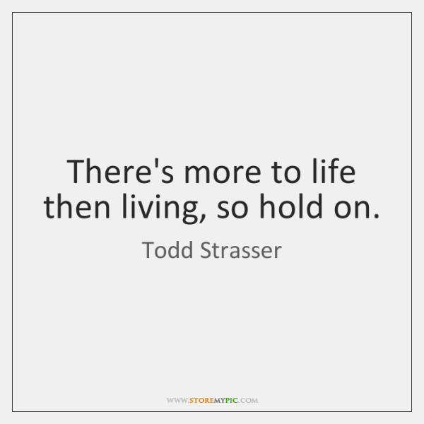There's more to life then living, so hold on.