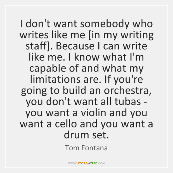I don't want somebody who writes like me [in my writing staff]. ...