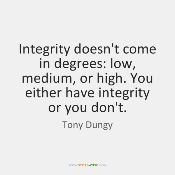 Integrity doesn't come in degrees: low, medium, or high. You either have ...