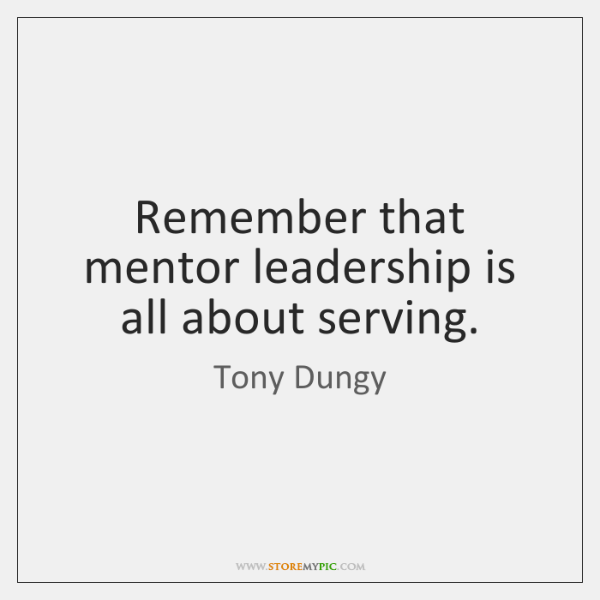 Remember that mentor leadership is all about serving.