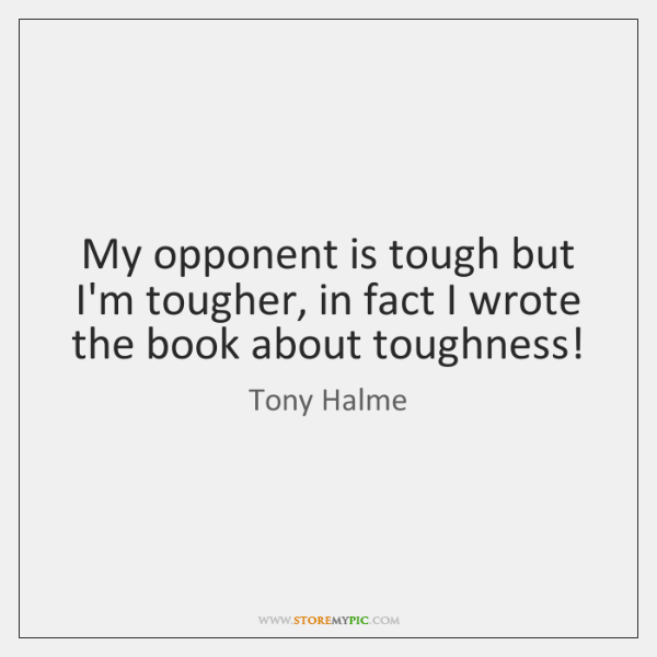 My opponent is tough but I'm tougher, in fact I wrote the ...