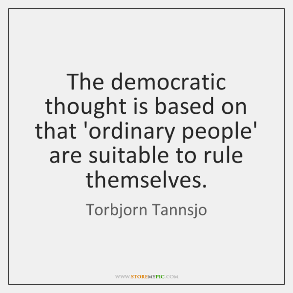 The democratic thought is based on that 'ordinary people' are suitable to ...