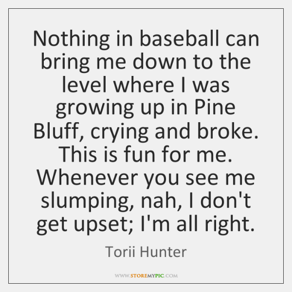 Nothing in baseball can bring me down to the level where I ...
