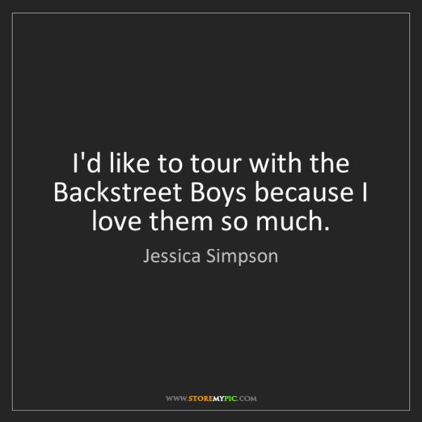 Jessica Simpson: I'd like to tour with the Backstreet Boys because I love...