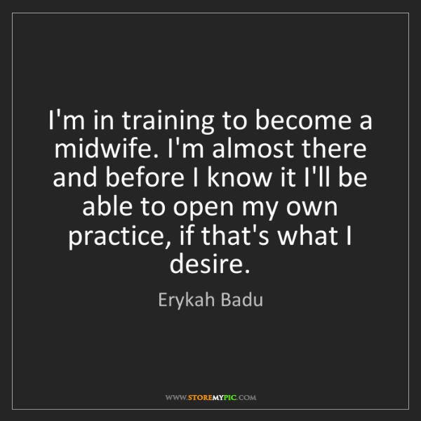 Erykah Badu: I'm in training to become a midwife. I'm almost there...
