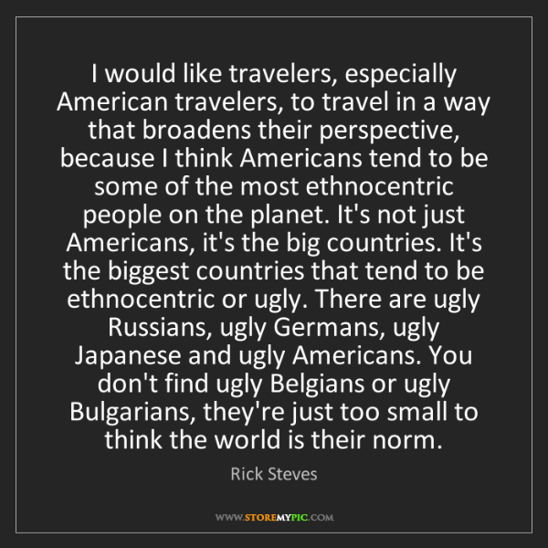 Rick Steves: I would like travelers, especially American travelers,...