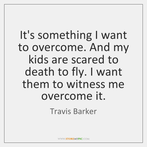 It's something I want to overcome. And my kids are scared to ...