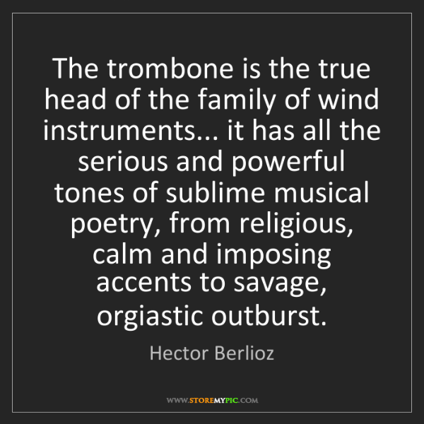 Hector Berlioz: The trombone is the true head of the family of wind instruments......