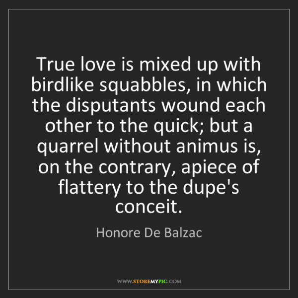 Honore De Balzac: True love is mixed up with birdlike squabbles, in which...