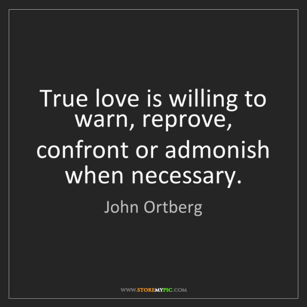 John Ortberg: True love is willing to warn, reprove, confront or admonish...