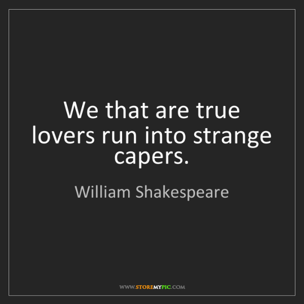 William Shakespeare: We that are true lovers run into strange capers.