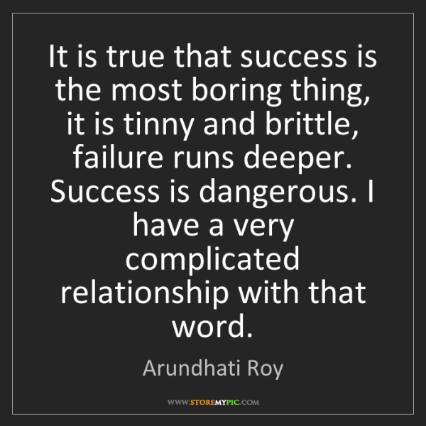 Arundhati Roy: It is true that success is the most boring thing, it...