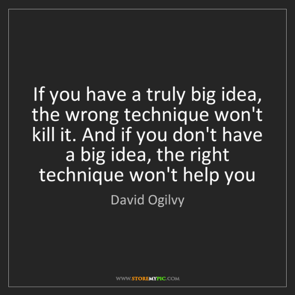 David Ogilvy: If you have a truly big idea, the wrong technique won't...