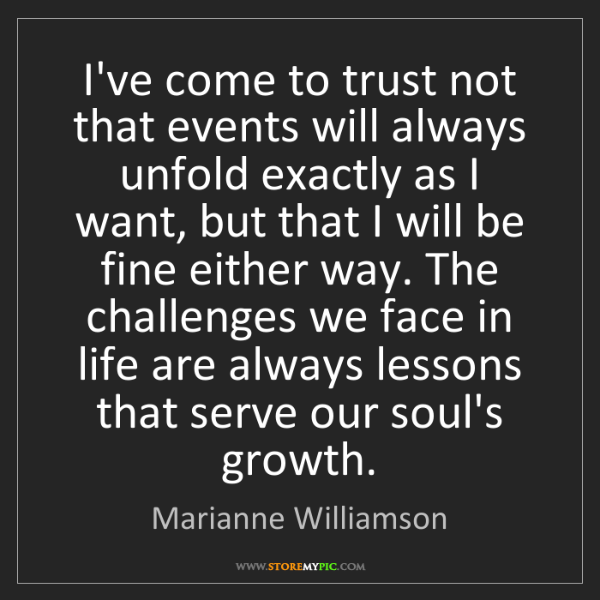 Marianne Williamson: I've come to trust not that events will always unfold...