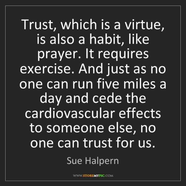 Sue Halpern: Trust, which is a virtue, is also a habit, like prayer....