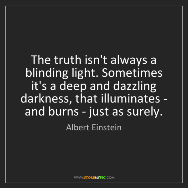 Albert Einstein: The truth isn't always a blinding light. Sometimes it's...