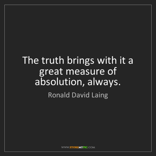 Ronald David Laing: The truth brings with it a great measure of absolution,...