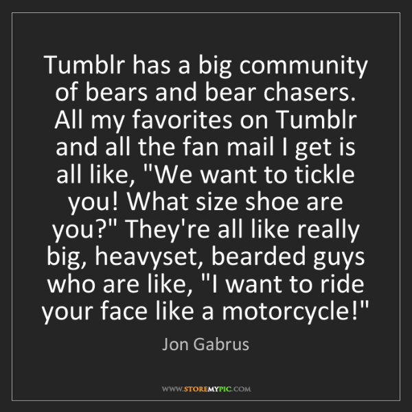 Jon Gabrus: Tumblr has a big community of bears and bear chasers....