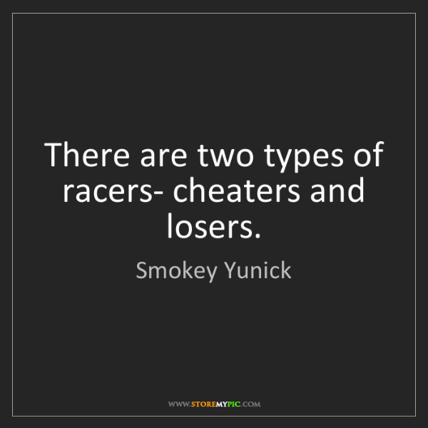 Smokey Yunick: There are two types of racers- cheaters and losers.
