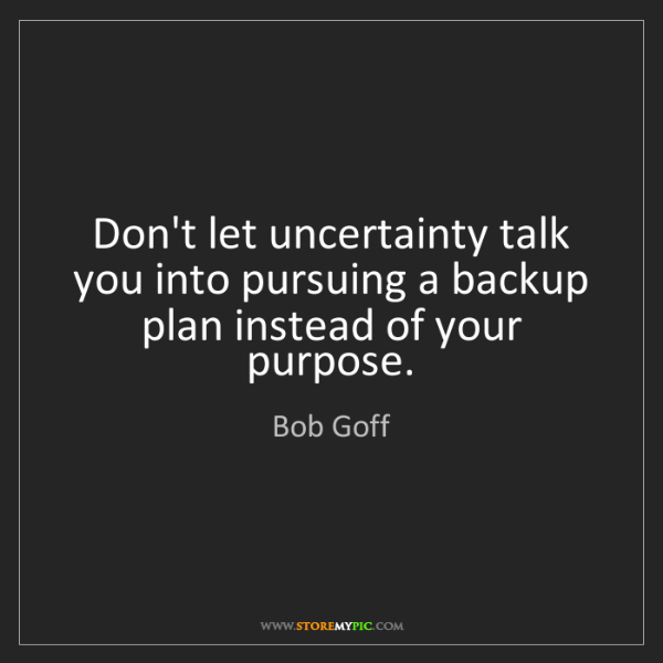Bob Goff: Don't let uncertainty talk you into pursuing a backup...