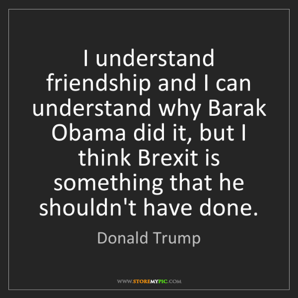 Donald Trump: I understand friendship and I can understand why Barak...