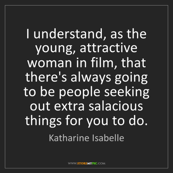 Katharine Isabelle: I understand, as the young, attractive woman in film,...
