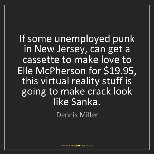 Dennis Miller: If some unemployed punk in New Jersey, can get a cassette...