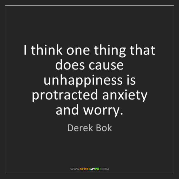 Derek Bok: I think one thing that does cause unhappiness is protracted...