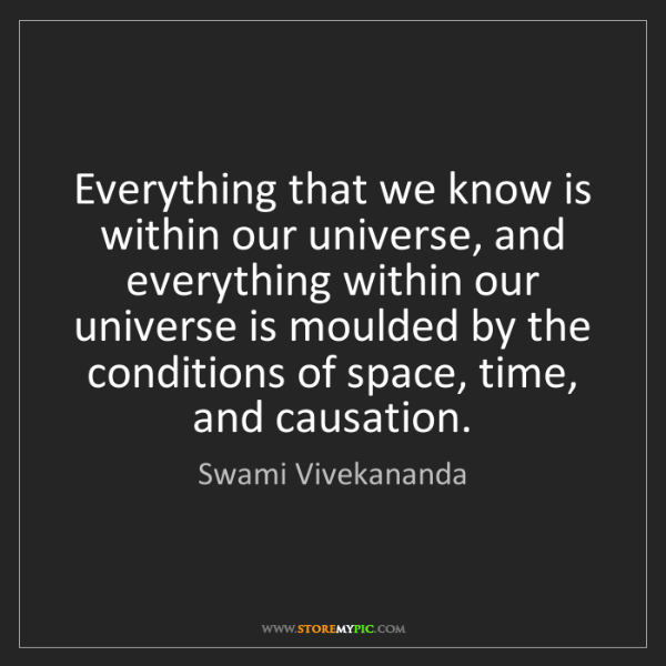 Swami Vivekananda: Everything that we know is within our universe, and everything...