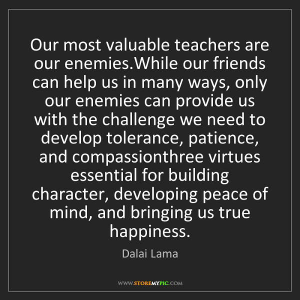 Dalai Lama: Our most valuable teachers are our enemies.While our...