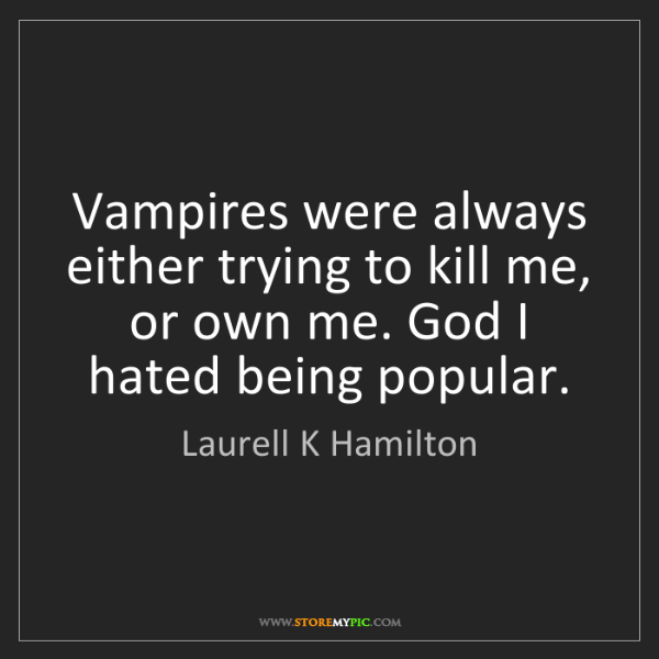 Laurell K Hamilton: Vampires were always either trying to kill me, or own...