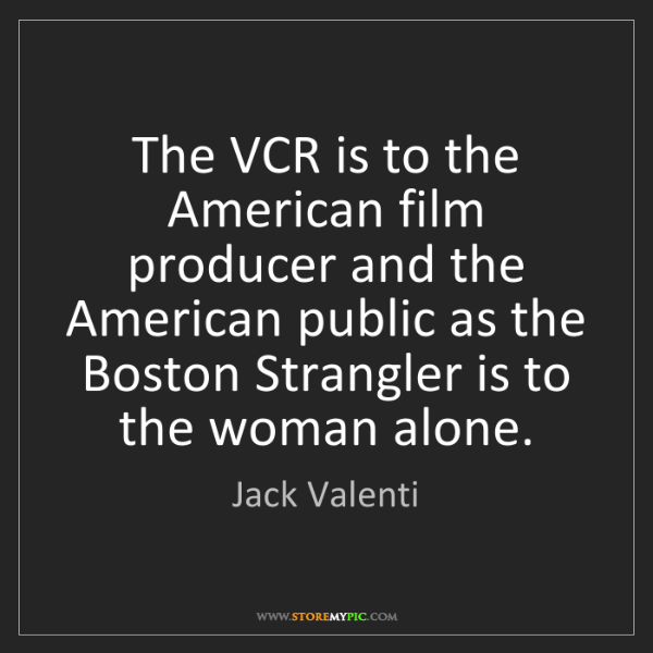 Jack Valenti: The VCR is to the American film producer and the American...