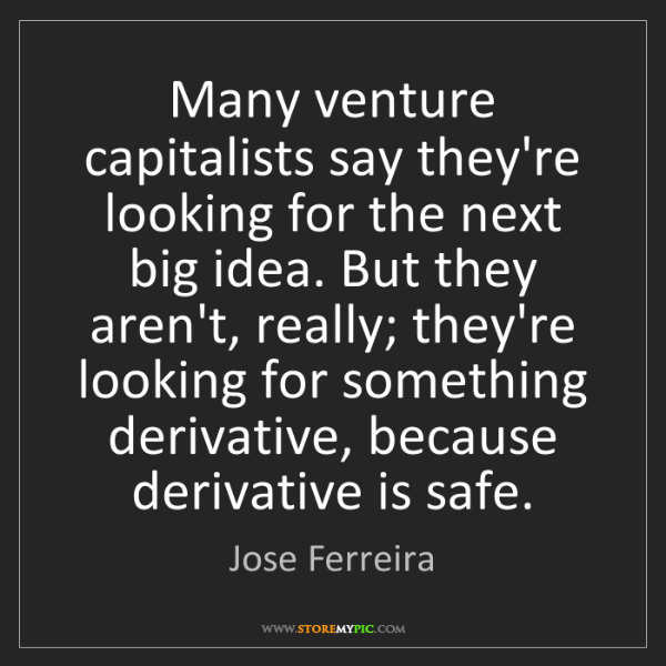 Jose Ferreira: Many venture capitalists say they're looking for the...