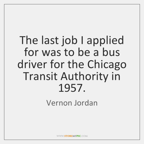 The last job I applied for was to be a bus driver ...