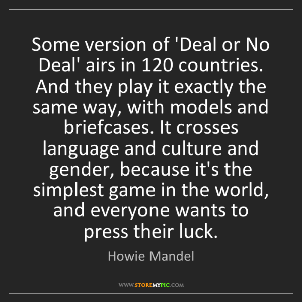 Howie Mandel: Some version of 'Deal or No Deal' airs in 120 countries....
